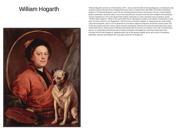 William Hogarth William Hogarth was born on 10 November, 1697. . He was the 5th child of Richard Hogarth, a schoolmaster and classical scholar from the north of England who had come to London in the mid-1680s. His father's premature death in 1718 af…