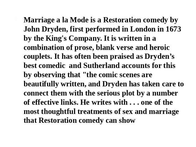 Marriage a la Mode is a Restoration comedy by John Dryden, first performed in London in 1673 by the King's Company. It is written in a combination of prose, blank verse and heroic couplets. It has often been praised as Dryden's best comedic and Suth…