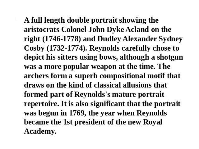 A full length double portrait showing the aristocrats Colonel John Dyke Acland on the right (1746-1778) and Dudley Alexander Sydney Cosby (1732-1774). Reynolds carefully chose to depict his sitters using bows, although a shotgun was a more popular w…