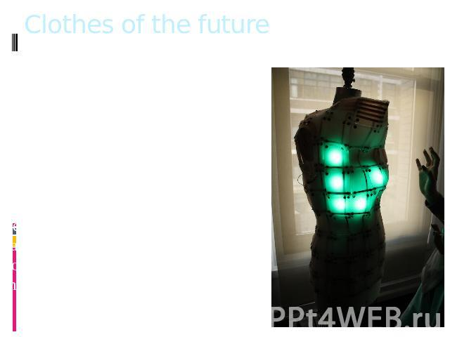 Clothes of the future In the UK the future of clothing is developing that can adapt to changing weather conditions. The specialists of the University of Bath in conjunction with the London College of Fashion are taken within a few years to change cl…