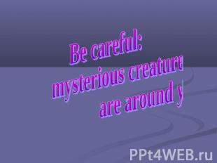 Be careful: mysterious creatures are around you!