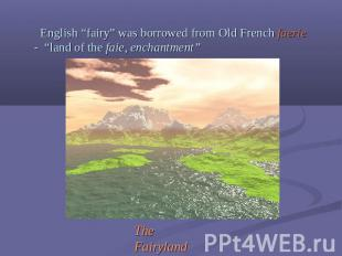 "English ""fairy"" was borrowed from Old French faerie - ""land of the faie, enchant"