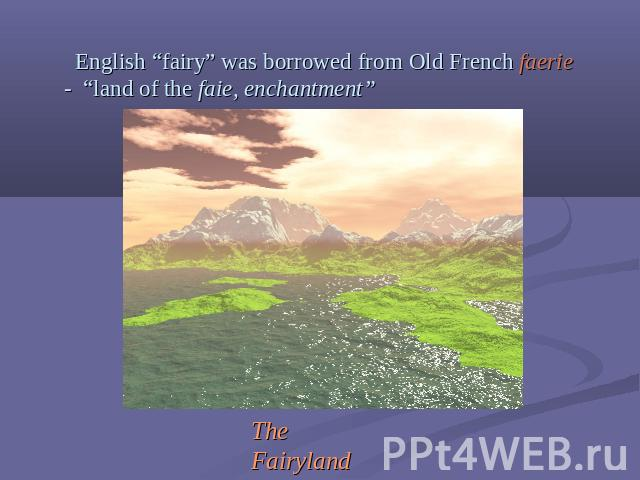 "English ""fairy"" was borrowed from Old French faerie - ""land of the faie, enchantment"" The Fairyland"