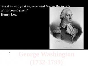 """First in war, first in piece, and first in the hearts of his countrymen""Henry L"