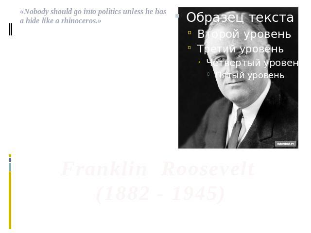 .«Nobody should go into politics unless he has a hide like a rhinoceros.» Franklin Roosevelt (1882 - 1945)