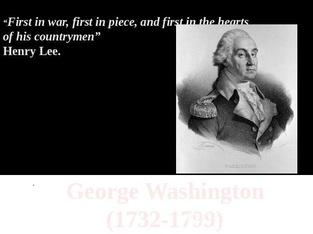 """First in war, first in piece, and first in the hearts of his countrymen""Henry Lee. George Washington(1732-1799)"