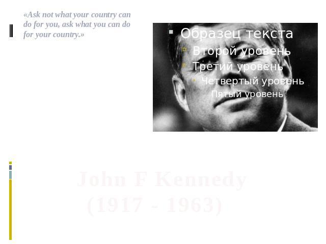 .«Ask not what your country can do for you, ask what you can do for your country.» John F Kennedy (1917 - 1963)