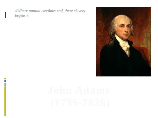 .«Where annual elections end, there slavery begins.» John Adams(1735-7826)