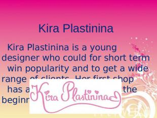 Kira Plastinina Kira Plastinina is a young designer who could for short term win