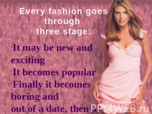 Every fashion goes through three stage: It may be new and excitingIt becomes pop