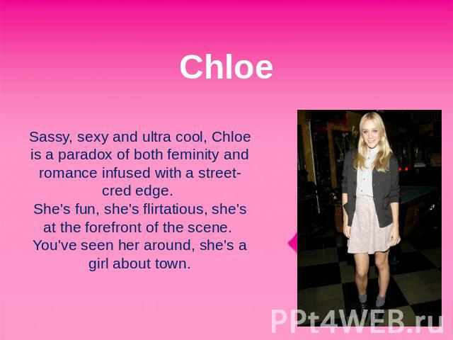Chloe Sassy, sexy and ultra cool, Chloe is a paradox of both feminity and romance infused with a street-cred edge. She's fun, she's flirtatious, she's at the forefront of the scene. You've seen her around, she's a girl about town.