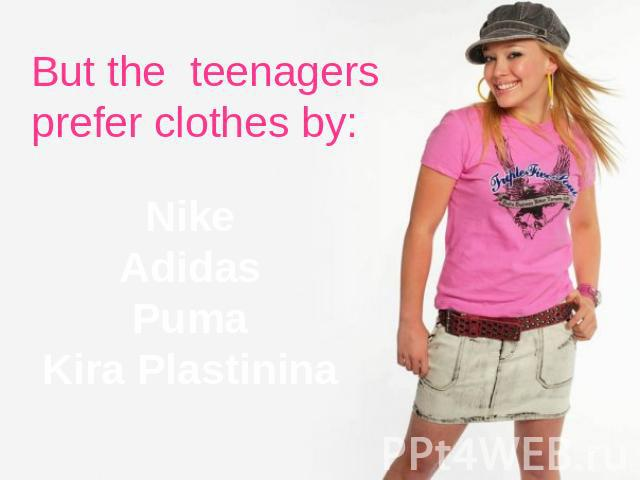But the teenagers prefer clothes by: NikeAdidasPumaKira Plastinina