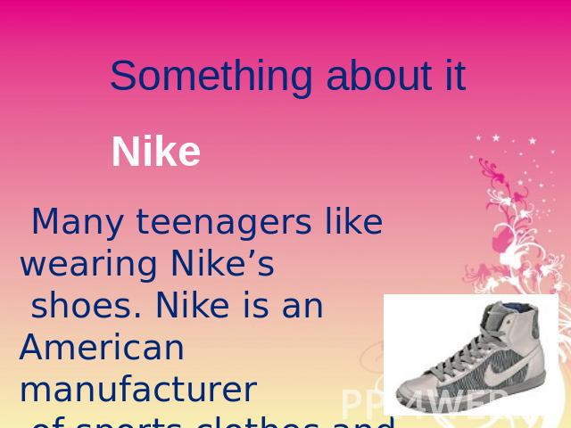 Something about it Nike Many teenagers like wearing Nike's shoes. Nike is an American manufacturer of sports clothes and shoes. He has become fashionable with young people.