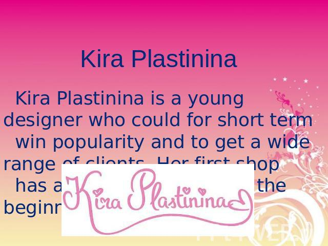 Kira Plastinina Kira Plastinina is a young designer who could for short term win popularity and to get a wide range of clients. Her first shop has appears in Moscow at the beginning of 2007.