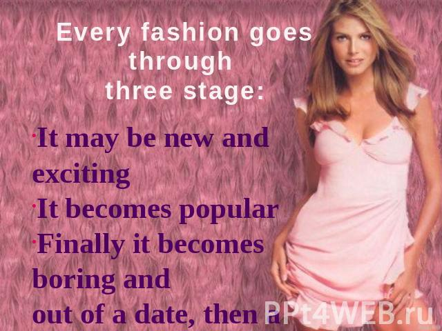 Every fashion goes through three stage: It may be new and excitingIt becomes popularFinally it becomes boring and out of a date, then a new fashion starts