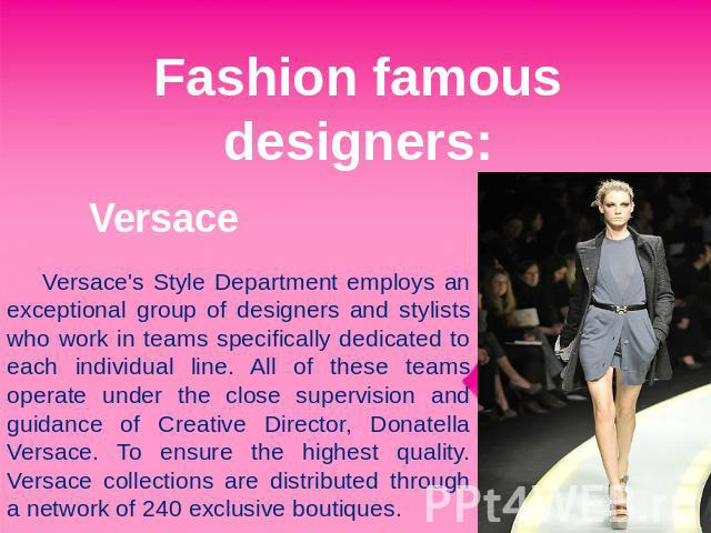 Fashion famous designers: Versace Versace's Style Department employs an exceptional group of designers and stylists who work in teams specifically dedicated to each individual line. All of these teams operate under the close supervision and guidance…