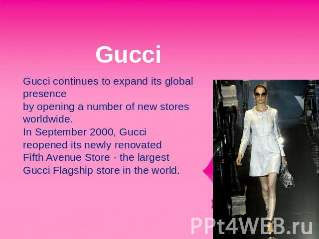 Gucci Gucci continues to expand its global presence by opening a number of new stores worldwide.In September 2000, Gucci reopened its newly renovated Fifth Avenue Store - the largest Gucci Flagship store in the world.