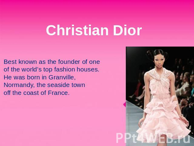 Christian Dior Best known as the founder of one of the world's top fashion houses. He was born in Granville, Normandy, the seaside town off the coast of France.