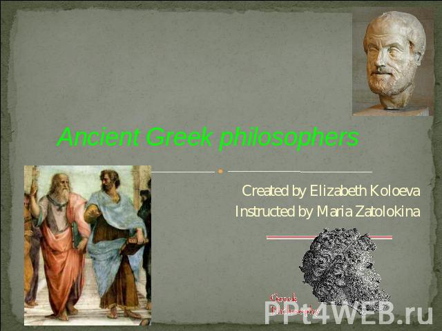 Ancient Greek philosophers Created by Elizabeth KoloevaInstructed by Maria Zatolokina