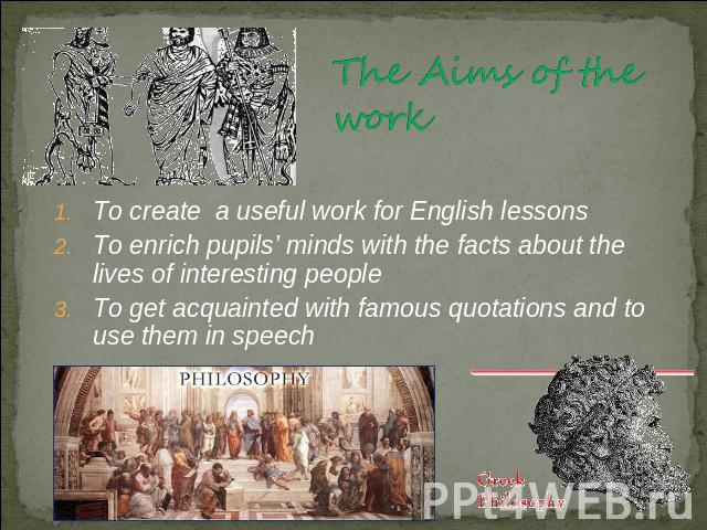The Aims of the work To create a useful work for English lessonsTo enrich pupils' minds with the facts about the lives of interesting peopleTo get acquainted with famous quotations and to use them in speech