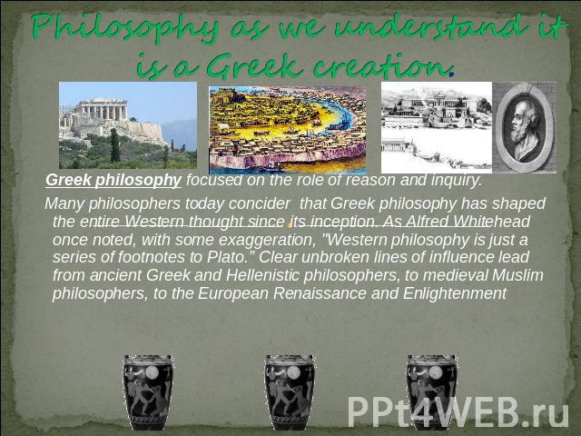 Philosophy as we understand it is a Greek creation. Greek philosophy focused on the role of reason and inquiry. Many philosophers today concider that Greek philosophy has shaped the entire Western thought since its inception. As Alfred Whitehead onc…