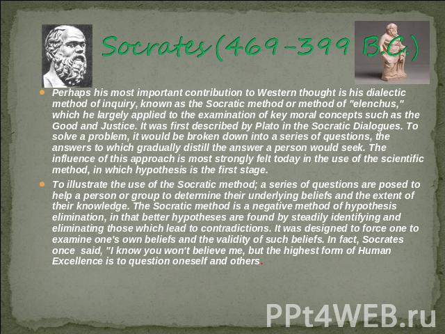 Socrates (469-399 B.C.) 15]Perhaps his most important contribution to Western thought is his dialectic method of inquiry, known as the Socratic method or method of