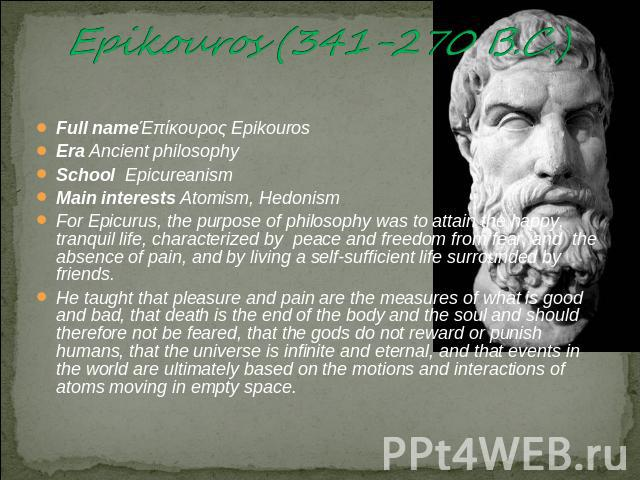 Epikouros (341-270 B.C.) Full nameΈπίκουρος EpikourosEra Ancient philosophySchool EpicureanismMain interests Atomism, HedonismFor Epicurus, the purpose of philosophy was to attain the happy, tranquil life, characterized by peace and freedom from fea…
