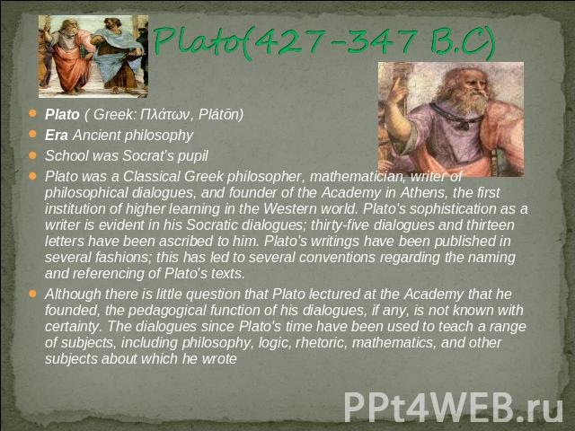 Plato(427-347 B.C) Plato ( Greek: Πλάτων, Plátōn)Era Ancient philosophySchool was Socrat's pupilPlato was a Classical Greek philosopher, mathematician, writer of philosophical dialogues, and founder of the Academy in Athens, the first institution of…