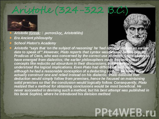 Aristotle (324-322 B.C.) Aristotle (Greek: Ἀριστοτέλης, Aristotélēs) Era Ancient philosophySchool Platon's AcademyAristotle