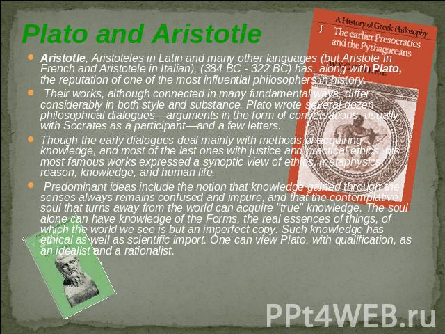 Plato and Aristotle Aristotle, Aristoteles in Latin and many other languages (but Aristote in French and Aristotele in Italian), (384 BC - 322 BC) has, along with Plato, the reputation of one of the most influential philosophers in history. Their wo…