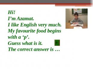 Hi!I'm Azamat.I like English very much.My favourite food begins with a 'p'.Guess