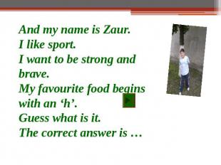 And my name is Zaur.I like sport.I want to be strong and brave.My favourite food
