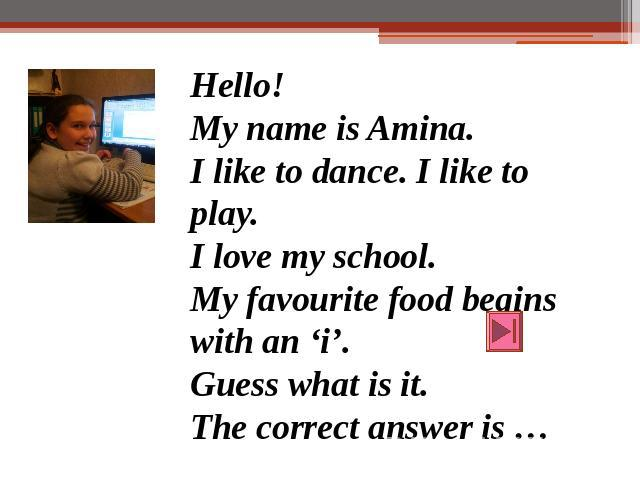 Hello!My name is Amina.I like to dance. I like to play.I love my school.My favourite food begins with an 'i'.Guess what is it.The correct answer is …