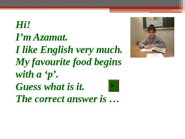 Hi!I'm Azamat.I like English very much.My favourite food begins with a 'p'.Guess what is it.The correct answer is …