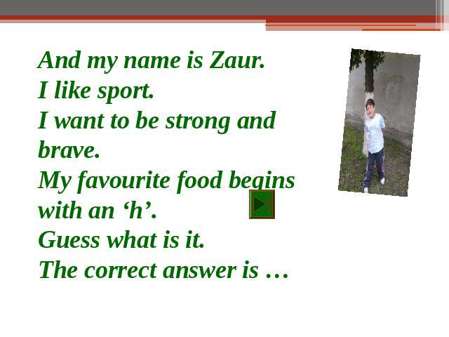 And my name is Zaur.I like sport.I want to be strong and brave.My favourite food begins with an 'h'.Guess what is it.The correct answer is …