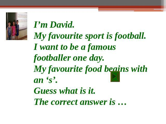 I'm David.My favourite sport is football.I want to be a famous footballer one day.My favourite food begins with an 's'.Guess what is it.The correct answer is …