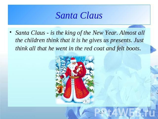 Santa Claus Santa Claus - is the king of the New Year. Almost all the children think that it is he gives us presents. Just think all that he went in the red coat and felt boots.