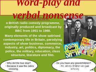 Word-play and verbal nonsense The Goon Show a British radio comedy programme, or