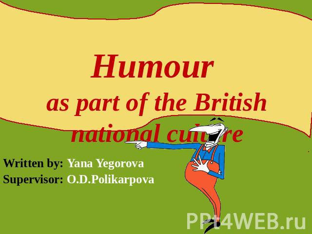 Humour as part of the British national culture Written by: Yana YegorovaSupervisor: O.D.Polikarpova