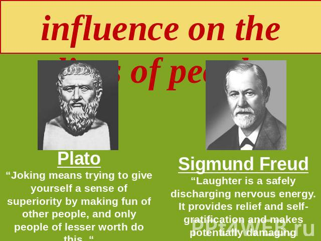 "Humour and its influence on the lives of people Plato""Joking means trying to give yourself a sense of superiority by making fun of other people, and only people of lesser worth do this. "" Sigmund Freud""Laughter is a safely discharging nervous energy…"
