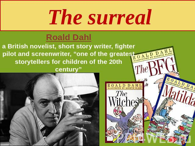 "The surreal Roald Dahla British novelist, short story writer, fighter pilot and screenwriter, ""one of the greatest storytellers for children of the 20th century"""