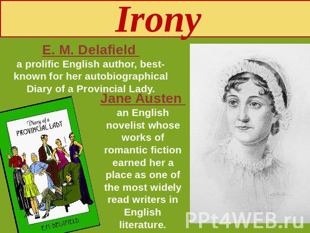 Irony E. M. Delafield a prolific English author, best-known for her autobiographical Diary of a Provincial Lady. Jane Austen an English novelist whose works of romantic fiction earned her a place as one of the most widely read writers in English lit…