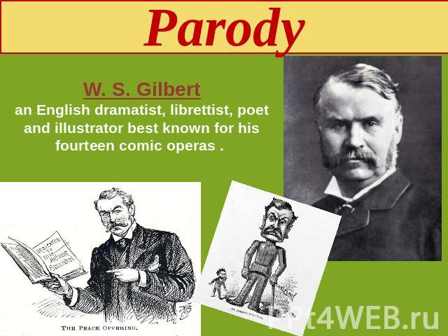 Parody W. S. Gilbertan English dramatist, librettist, poet and illustrator best known for his fourteen comic operas .