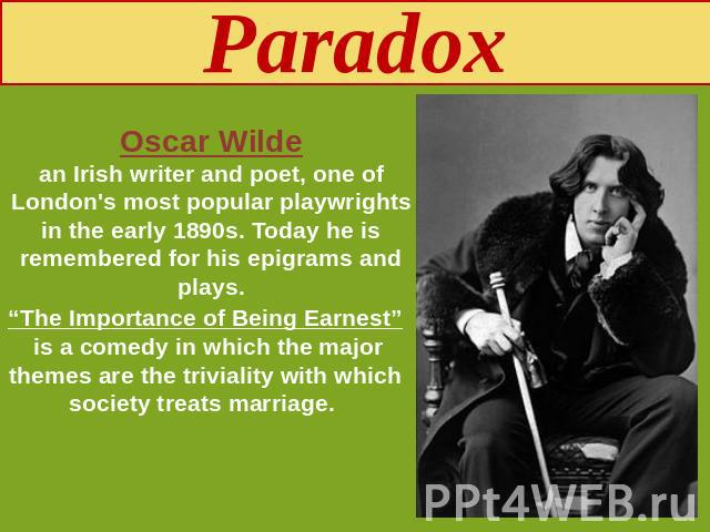 "Paradox Oscar Wildean Irish writer and poet, one of London's most popular playwrights in the early 1890s. Today he is remembered for his epigrams and plays. ""The Importance of Being Earnest"" is a comedy in which the major themes are the triviality w…"