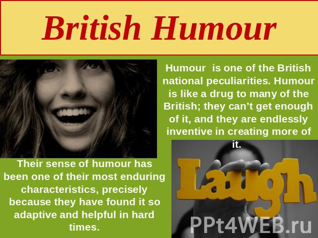 British Humour Humour is one of the British national peculiarities. Humour is like a drug to many of the British; they can't get enough of it, and they are endlessly inventive in creating more of it. Their sense of humour has been one of their most …