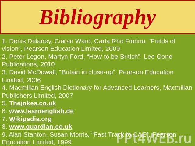 "Bibliography 1. Denis Delaney, Ciaran Ward, Carla Rho Fiorina, ""Fields of vision"", Pearson Education Limited, 20092. Peter Legon, Martyn Ford, ""How to be British"", Lee Gone Publications, 20103. David McDowall, ""Britain in close-up"", Pearson Educatio…"