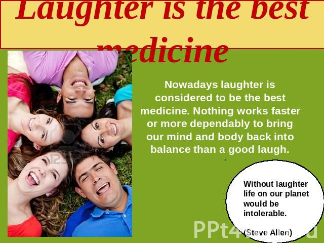 Laughter is the best medicine Nowadays laughter is considered to be the best medicine. Nothing works faster or more dependably to bring our mind and body back into balance than a good laugh. Without laughter life on our planet would be intolerable. …