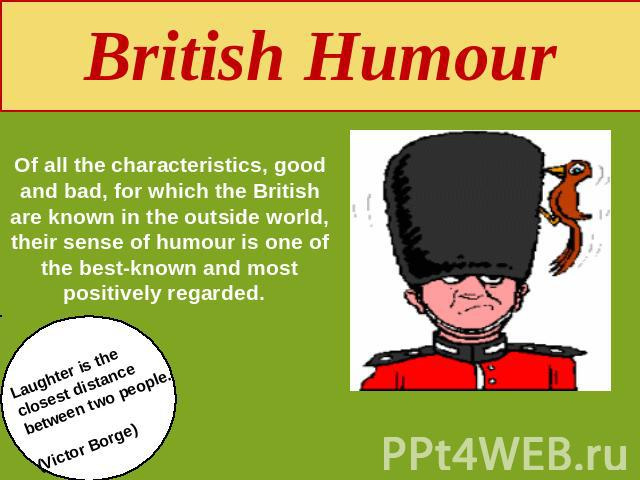 British Humour Of all the characteristics, good and bad, for which the British are known in the outside world, their sense of humour is one of the best-known and most positively regarded. Laughter is the closest distance between two people.(Victor Borge)
