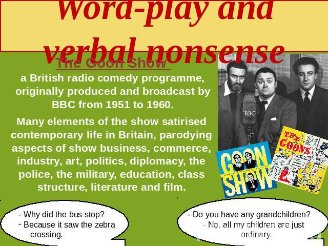 Word-play and verbal nonsense The Goon Show a British radio comedy programme, originally produced and broadcast by BBC from 1951 to 1960. Many elements of the show satirised contemporary life in Britain, parodying aspects of show business, commerce,…