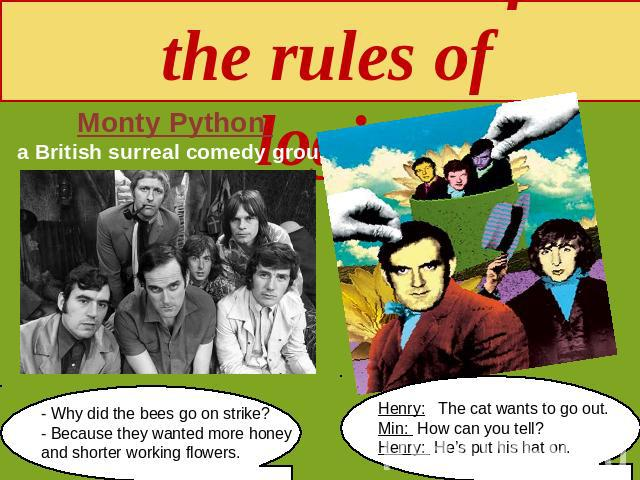 Subversion of the rules of logic Monty Python a British surreal comedy group - Why did the bees go on strike?- Because they wanted more honey and shorter working flowers. Henry: The cat wants to go out. Min: How can you tell? Henry: He's put his hat on.